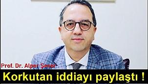 Prof. Dr. Alper Şener korkutan iddiayı paylaştı!