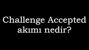 """Sosyal medyada başlayan """"Challenge Accepted"""" akımı nedir?"""