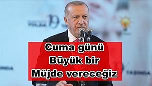"""Erdoğan; """"Cuma günü büyük bir müjde vereceğiz"""""""