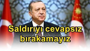 """Erdoğan: """"Saldırıyı cevapsız bırakamayız"""""""