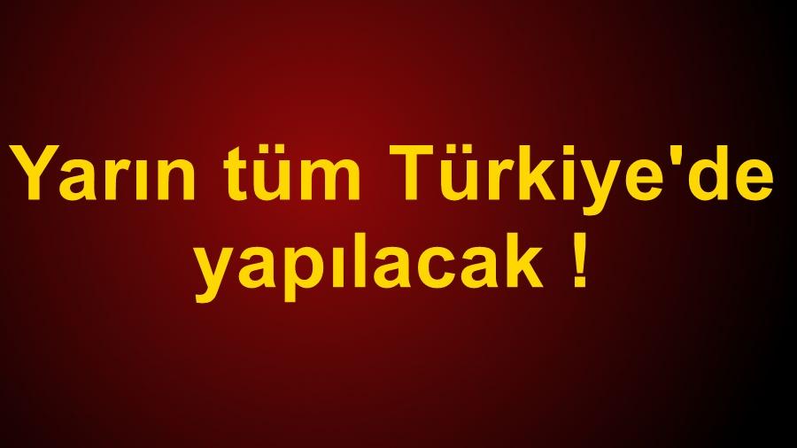 Yarın tüm Türkiye'de yapılacak !